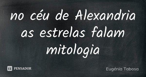 no céu de Alexandria as estrelas falam mitologia... Frase de Eugénia Tabosa.
