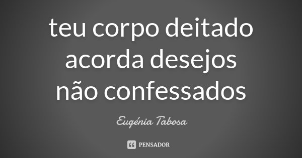 teu corpo deitado acorda desejos não confessados... Frase de Eugénia Tabosa.