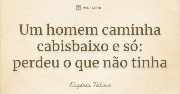 Um homem caminha cabisbaixo e só: perdeu o que não tinha... Frase de Eugénia Tabosa.