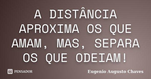 A DISTÂNCIA APROXIMA OS QUE AMAM, MAS, SEPARA OS QUE ODEIAM!... Frase de Eugenio Augusto Chaves.