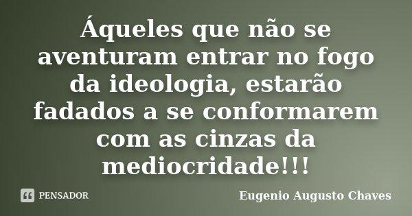 ÁQUELES QUE NÃO SE AVENTURAM ENTRAR NO FOGO DA IDEOLOGIA, ESTARÃO FADADOS A SE CONFORMAREM COM AS CINZAS DA MEDIOCRIDADE!!!... Frase de Eugenio Augusto Chaves.