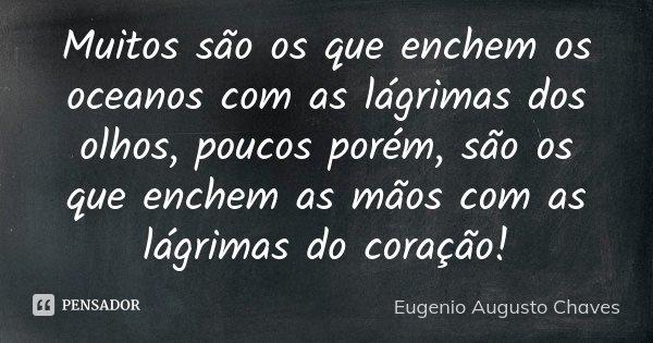 MUITOS SÃO OS QUE ENCHEM OS OCEANOS COM AS LÁGRIMAS DOS OLHOS, POUCOS POREM, SÃO OS QUE ENCHEM AS MÃOS COM AS LÁGRIMAS DO CORAÇÃO!... Frase de Eugenio Augusto Chaves.