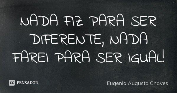 NADA FIZ PARA SER DIFERENTE, NADA FAREI PARA SER IGUAL!... Frase de Eugenio Augusto Chaves.