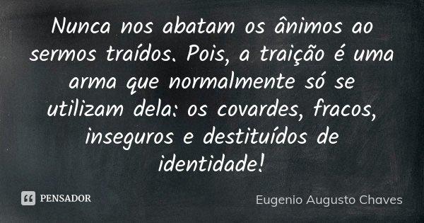 NUNCA NOS ABATAM OS ANIMOS AO SERMOS TRAIDOS. POIS, A TRAIÇÃO É UMA ARMA QUE NORMALMENTE SÓ SE UTILIZAM DELA: OS COVARDES, FRACOS, INSEGUROS E DESTITUIDOS DE ID... Frase de Eugenio Augusto Chaves.
