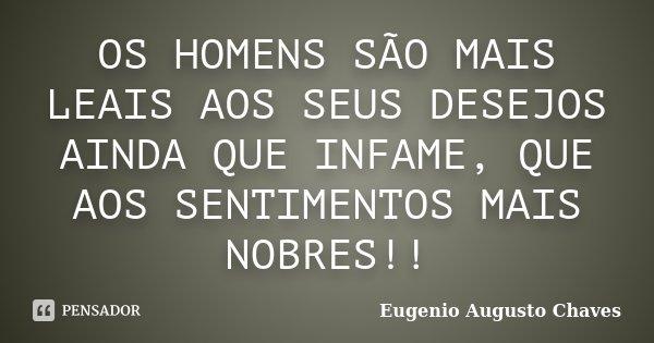 OS HOMENS SÃO MAIS LEAIS AOS SEUS DESEJOS AINDA QUE INFAME, QUE AOS SENTIMENTOS MAIS NOBRES!!... Frase de Eugenio Augusto Chaves.
