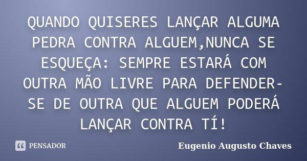 QUANDO QUISERES LANÇAR ALGUMA PEDRA CONTRA ALGUEM,NUNCA SE ESQUEÇA: SEMPRE ESTARÁ COM OUTRA MÃO LIVRE PARA DEFENDER-SE DE OUTRA QUE ALGUEM PODERÁ LANÇAR CONTRA ... Frase de Eugenio Augusto Chaves.