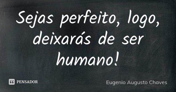 SEJAS PERFEITO, LOGO, DEIXARÁS DE SER HUMANO!... Frase de Eugenio Augusto Chaves.