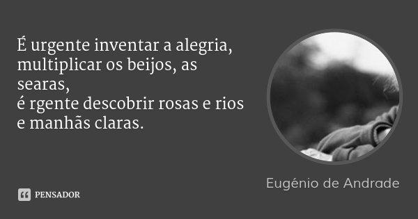 É urgente inventar a alegria, multiplicar os beijos, as searas, é rgente descobrir rosas e rios e manhãs claras.... Frase de Eugenio de Andrade.