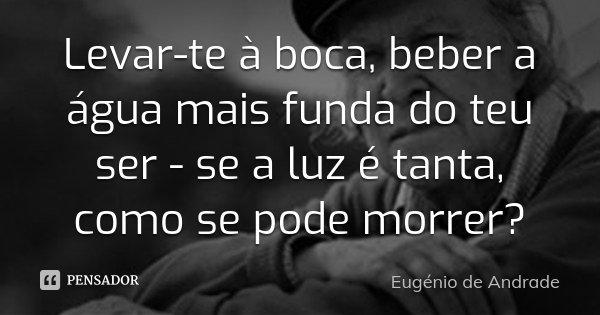 Levar-te à boca, beber a água mais funda do teu ser - se a luz é tanta, como se pode morrer?... Frase de Eugenio de Andrade.