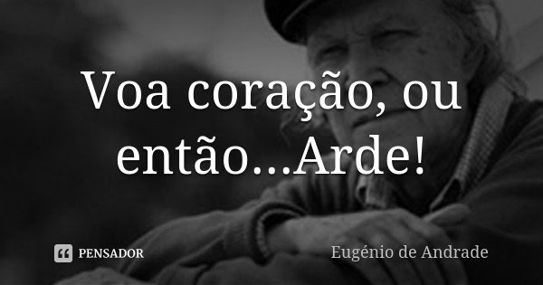Voa coração, ou então...Arde!... Frase de Eugénio de Andrade.
