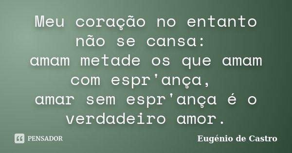 Meu coração no entanto não se cansa: amam metade os que amam com espr'ança, amar sem espr'ança é o verdadeiro amor.... Frase de Eugênio de Castro.
