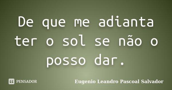 De que me adianta ter o sol se não o posso dar.... Frase de Eugénio Leandro Pascoal Salvador.