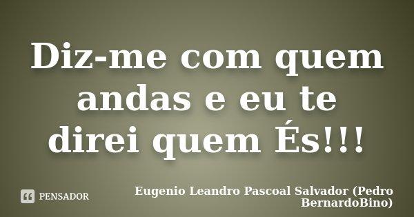 Diz-me com quem andas e eu te direi quem És!!!... Frase de Eugenio Leandro Pascoal Salvador (Pedro BernardoBino).