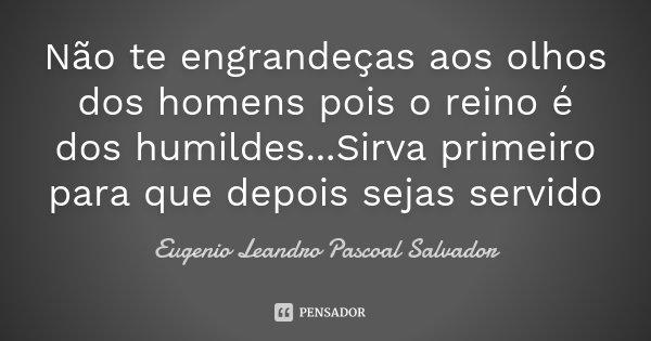 Não te engrandeças aos olhos dos homens pois o reino é dos humildes...Sirva primeiro para que depois sejas servido... Frase de Eugénio Leandro Pascoal Salvador.