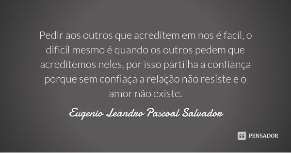 Pedir aos outros que acreditem em nos é facil, o dificil mesmo é quando os outros pedem que acreditemos neles, por isso partilha a confiança porque sem confiaça... Frase de Eugenio Leandro Pascoal Salvador.
