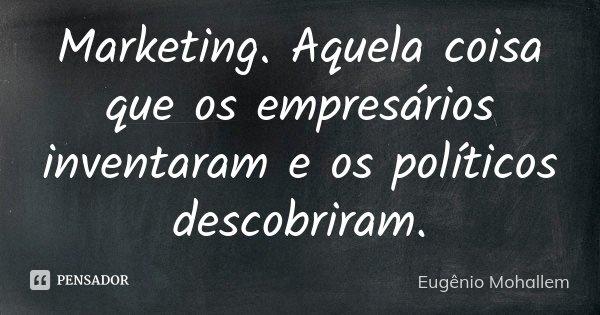 Marketing. Aquela coisa que os empresários inventaram e os políticos descobriram.... Frase de Eugênio Mohallem.