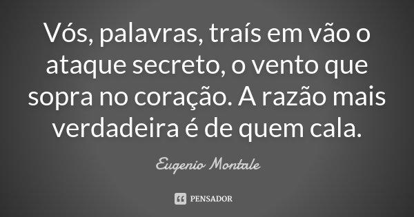 Vós, palavras, traís em vão o ataque / secreto, o vento que sopra no coração. / A razão mais verdadeira é de quem cala.... Frase de Eugenio Montale.