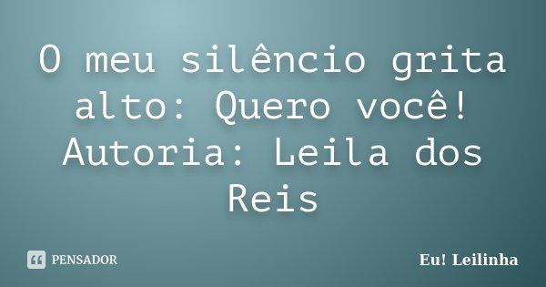 O meu silêncio grita alto: Quero você! Autoria: Leila dos Reis... Frase de Eu! Leilinha.