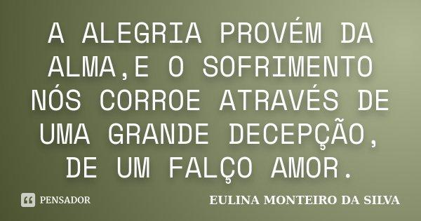 A ALEGRIA PROVÉM DA ALMA,E O SOFRIMENTO NÓS CORROE ATRAVÉS DE UMA GRANDE DECEPÇÃO, DE UM FALÇO AMOR.... Frase de EULINA MONTEIRO DA SILVA.