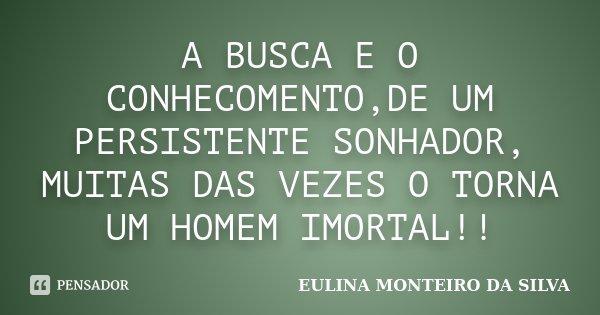 A BUSCA E O CONHECOMENTO,DE UM PERSISTENTE SONHADOR, MUITAS DAS VEZES O TORNA UM HOMEM IMORTAL!!... Frase de EULINA MONTEIRO DA SILVA.