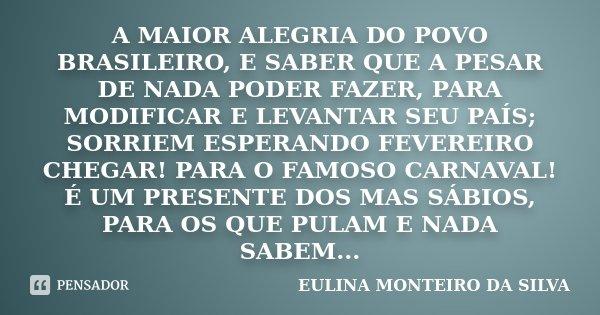 A MAIOR ALEGRIA DO POVO BRASILEIRO, E SABER QUE A PESAR DE NADA PODER FAZER, PARA MODIFICAR E LEVANTAR SEU PAÍS; SORRIEM ESPERANDO FEVEREIRO CHEGAR! PARA O FAMO... Frase de EULINA MONTEIRO DA SILVA.