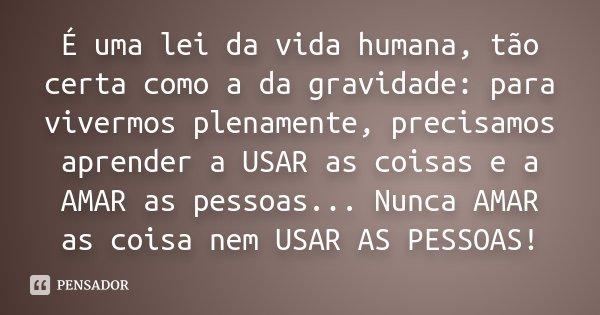 É uma lei da vida humana, tão certa como a da gravidade: para vivermos plenamente, precisamos aprender a USAR as coisas e a AMAR as pessoas... Nunca AMAR as coi... Frase de Desconhecido.