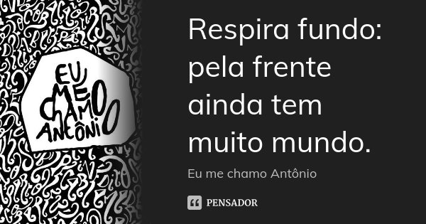 Respira fundo: pela frente ainda tem muito mundo.... Frase de Eu me chamo Antônio.