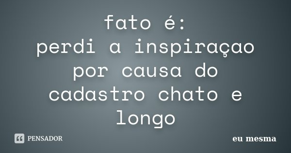fato é: perdi a inspiraçao por causa do cadastro chato e longo... Frase de Eu mesma.