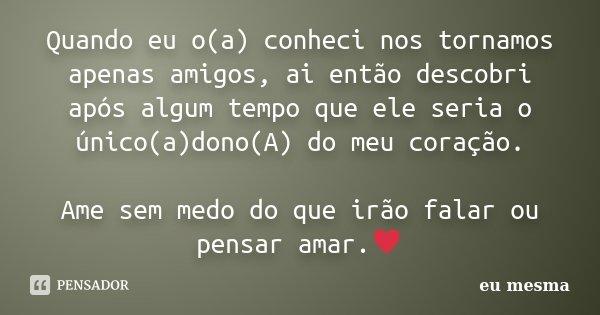 Quando eu o(a) conheci nos tornamos apenas amigos, ai então descobri após algum tempo que ele seria o único(a)dono(A) do meu coração. Ame sem medo do que irão f... Frase de eu mesma.