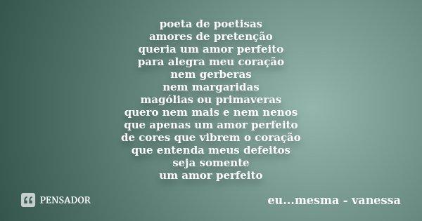poeta de poetisas amores de pretenção queria um amor perfeito para alegra meu coração nem gerberas nem margaridas magólias ou primaveras quero nem mais e nem ne... Frase de eu...mesma - vanessa.