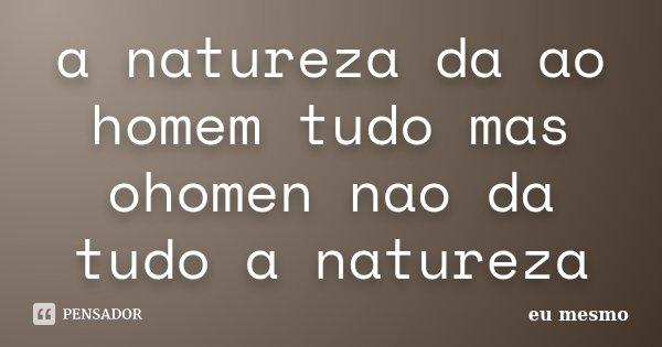 a natureza da ao homem tudo mas ohomen nao da tudo a natureza... Frase de eu mesmo.