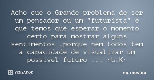 """Acho que o Grande problema de ser um pensador ou um """"futurista"""" é que temos que esperar o momento certo para mostrar alguns sentimentos ,porque nem to... Frase de Eu mesmo."""
