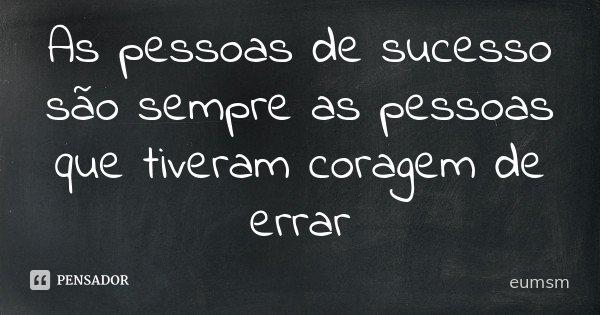 As pessoas de sucesso são sempre as pessoas que tiveram coragem de errar... Frase de eumsm.