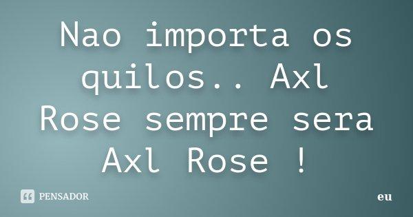Nao importa os quilos.. Axl Rose sempre sera Axl Rose !... Frase de Eu.