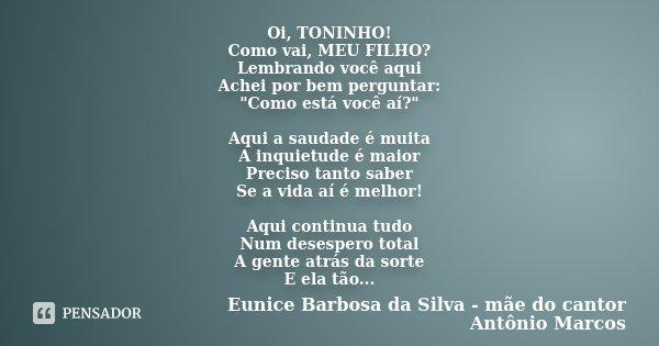 """Oi, TONINHO! Como vai, MEU FILHO? Lembrando você aqui Achei por bem perguntar: """"Como está você aí?"""" Aqui a saudade é muita A inquietude é maior Precis... Frase de Eunice Barbosa da Silva - mãe do cantor Antônio Marcos."""