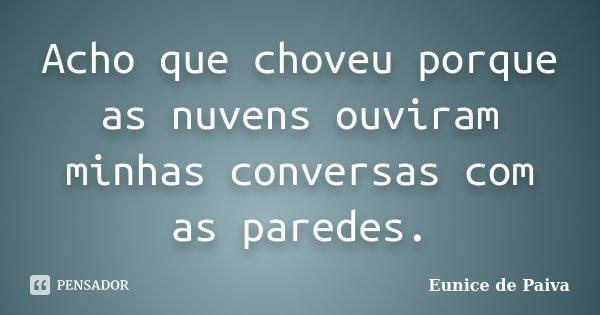 Acho que choveu porque as nuvens ouviram minhas conversas com as paredes.... Frase de Eunice de Paiva.