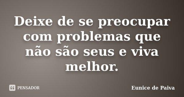 Deixe de se preocupar com problemas que não são seus e viva melhor.... Frase de Eunice de Paiva.
