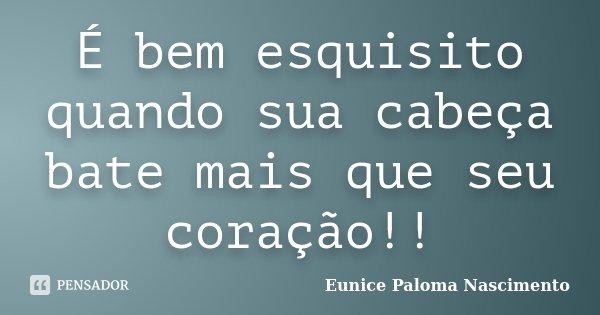 É bem esquisito quando sua cabeça bate mais que seu coração!!... Frase de Eunice Paloma Nascimento.