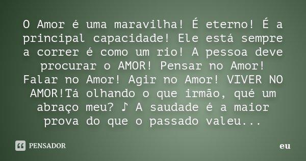 O Amor é uma maravilha! É eterno! É a principal capacidade! Ele está sempre a correr é como um rio! A pessoa deve procurar o AMOR! Pensar no Amor! Falar no Amor... Frase de eu.