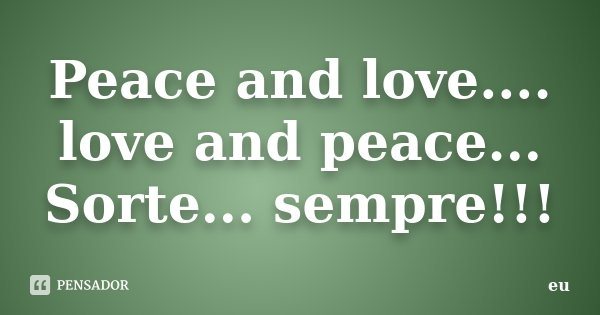 Peace and love.... love and peace... Sorte... sempre!!!... Frase de eu.