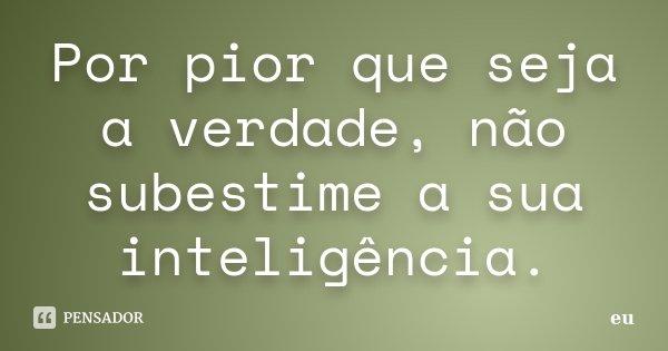 """por pior que seja a verdade, não subestime a sua inteligência"""".... Frase de eu."""