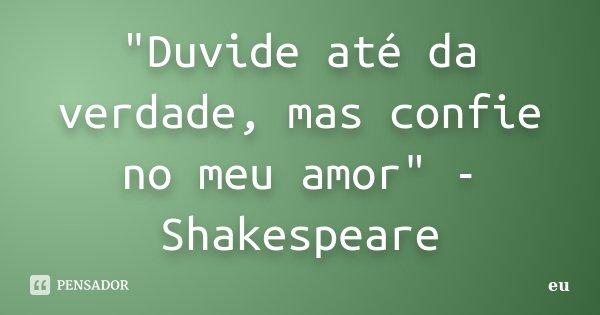 """""""Duvide até da verdade, mas confie no meu amor"""" - Shakespeare... Frase de eu."""