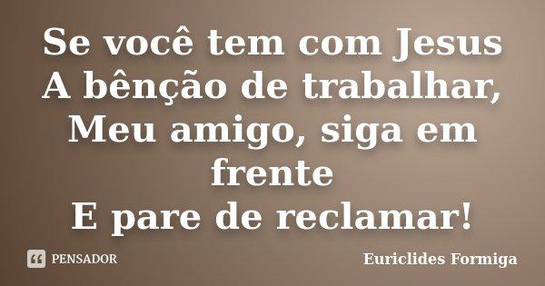 Se você tem com Jesus A bênção de trabalhar, Meu amigo, siga em frente E pare de reclamar!... Frase de Euriclides Formiga.