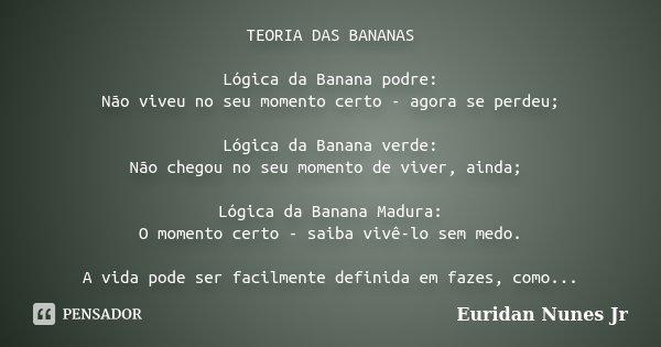 TEORIA DAS BANANAS Lógica da Banana podre: Não viveu no seu momento certo - agora se perdeu; Lógica da Banana verde: Não chegou no seu momento de viver, ainda; ... Frase de Euridan Nunes Jr.
