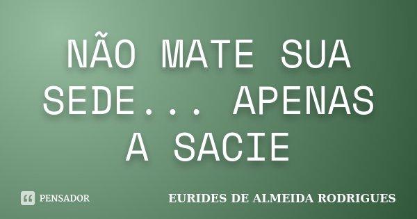 NÃO MATE SUA SEDE... APENAS A SACIE... Frase de EURIDES DE ALMEIDA RODRIGUES.