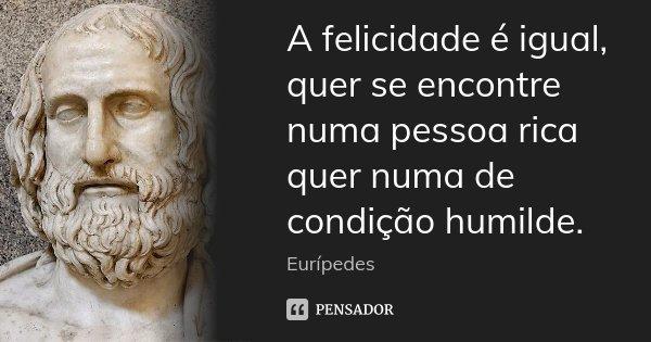 A felicidade é igual, quer se encontre numa pessoa rica quer numa de condição humilde.... Frase de Eurípedes.