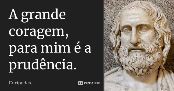 A grande coragem, para mim é a prudência.... Frase de Eurípedes.
