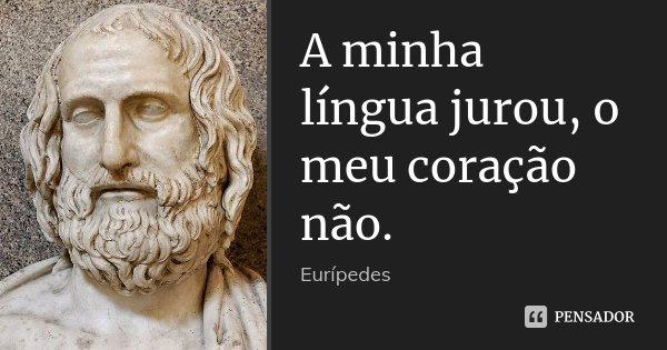 A minha língua jurou, o meu coração não.... Frase de Eurípedes.