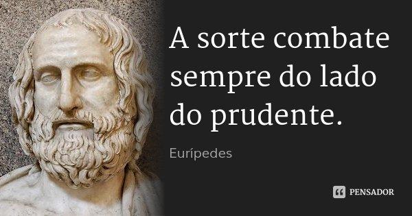 A sorte combate sempre do lado do prudente.... Frase de Eurípedes.
