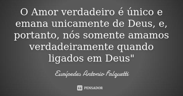 """O Amor verdadeiro é único e emana unicamente de Deus, e, portanto, nós somente amamos verdadeiramente quando ligados em Deus""""... Frase de Eurípedes Antonio Falquetti."""